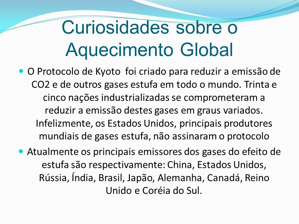 Curiosidades sobre o Aquecimento Global O Protocolo de Kyoto foi criado para reduzir a emissão de CO2 e de outros gases estufa em todo o mundo.