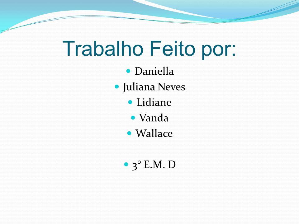 Trabalho Feito por: Daniella Juliana Neves Lidiane Vanda Wallace 3° E.M. D