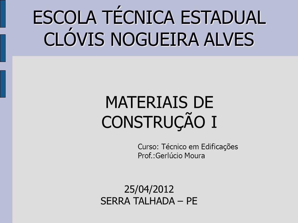 ESCOLA TÉCNICA ESTADUAL CLÓVIS NOGUEIRA ALVES MATERIAIS DE CONSTRUÇÃO I Curso: Técnico em Edificações Prof.:Gerlúcio Moura 25/04/2012 SERRA TALHADA – PE