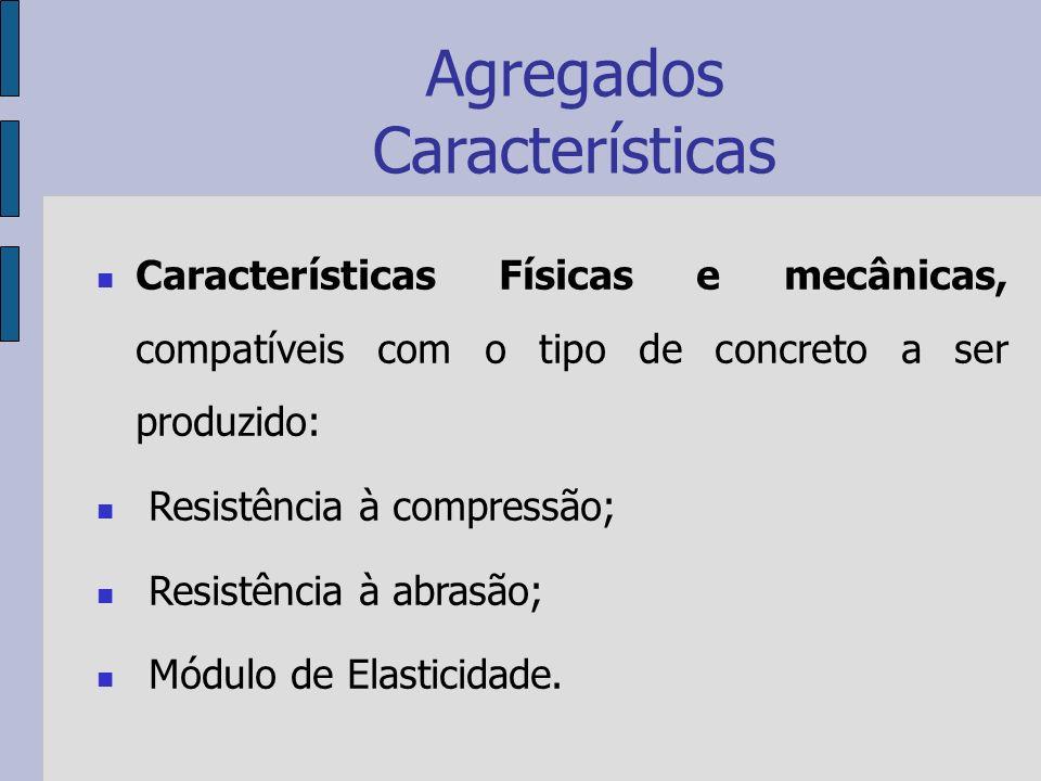 Agregados Características Características Físicas e mecânicas, compatíveis com o tipo de concreto a ser produzido: Resistência à compressão; Resistência à abrasão; Módulo de Elasticidade.