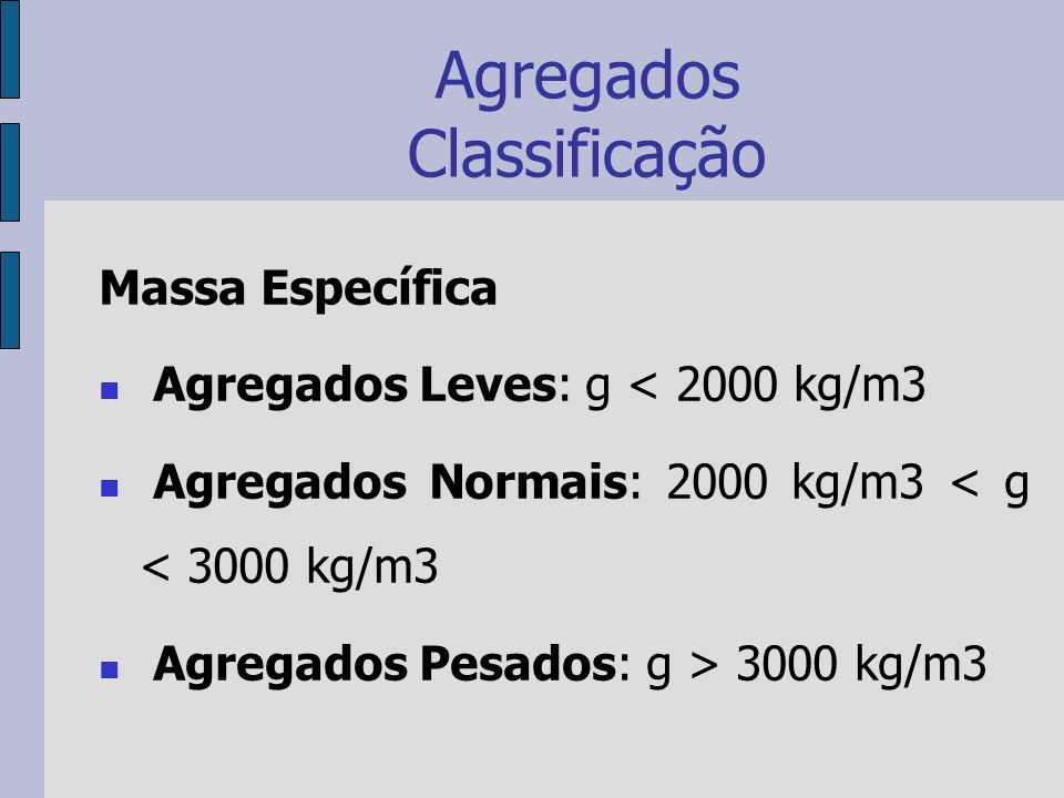 Agregados Classificação Massa Específica Agregados Leves: g < 2000 kg/m3 Agregados Normais: 2000 kg/m3 < g < 3000 kg/m3 Agregados Pesados: g > 3000 kg/m3