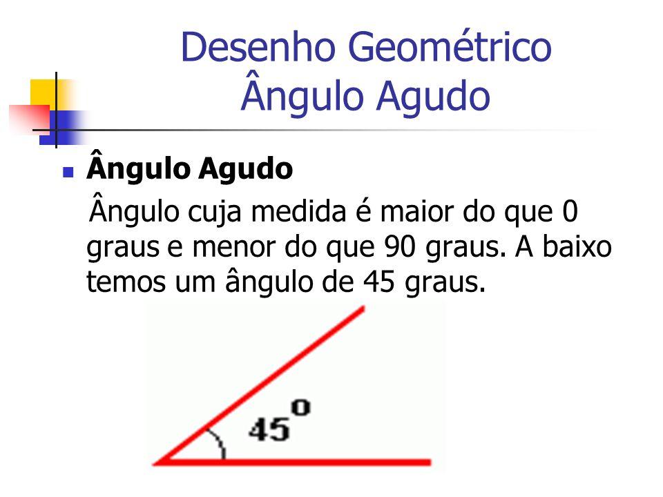 Desenho Geométrico Ângulo Agudo Ângulo Agudo Ângulo cuja medida é maior do que 0 graus e menor do que 90 graus. A baixo temos um ângulo de 45 graus.