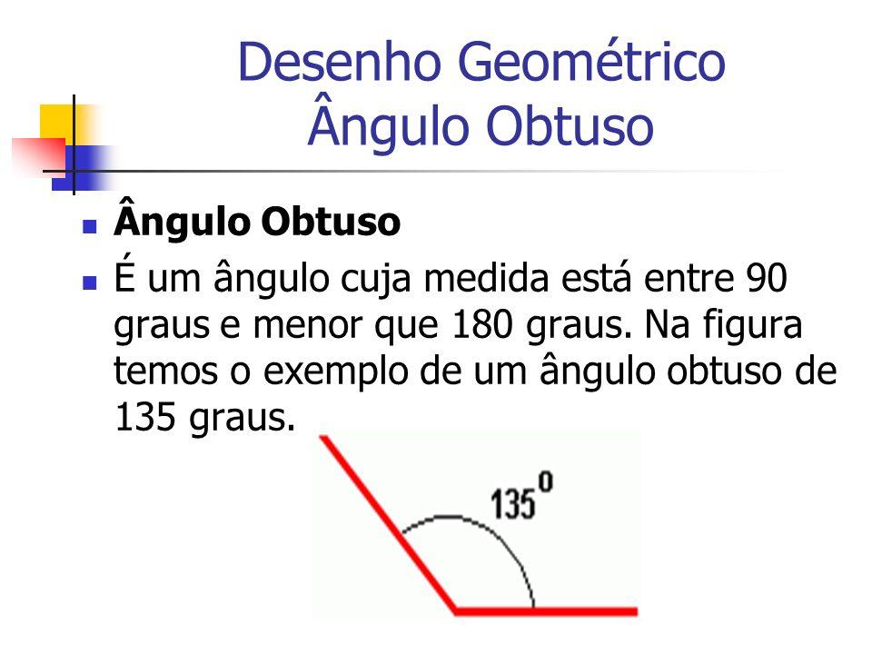 Desenho Geométrico Ângulo Obtuso Ângulo Obtuso É um ângulo cuja medida está entre 90 graus e menor que 180 graus. Na figura temos o exemplo de um ângu