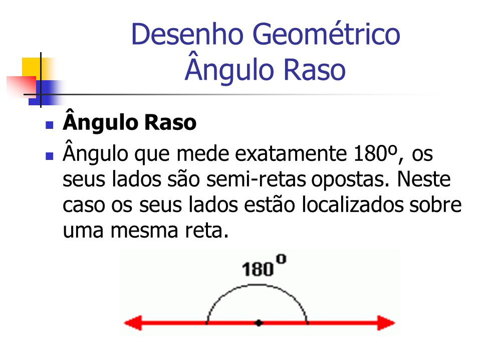 Desenho Geométrico Ângulo Raso Ângulo Raso Ângulo que mede exatamente 180º, os seus lados são semi-retas opostas. Neste caso os seus lados estão local