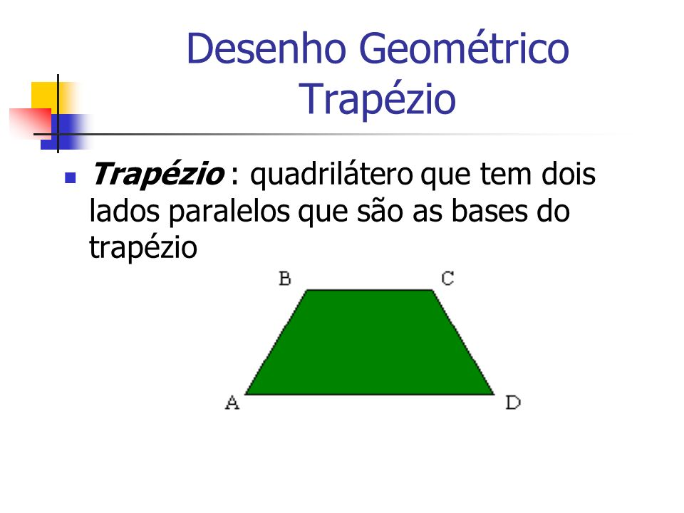 Desenho Geométrico Trapézio Trapézio : quadrilátero que tem dois lados paralelos que são as bases do trapézio