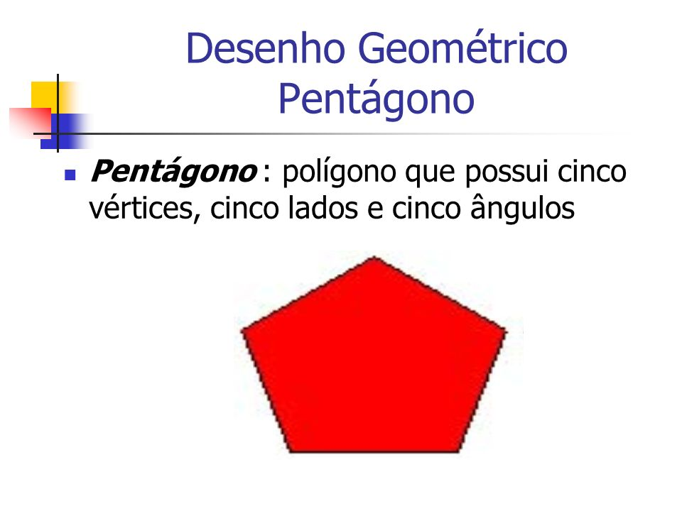 Desenho Geométrico Pentágono Pentágono : polígono que possui cinco vértices, cinco lados e cinco ângulos
