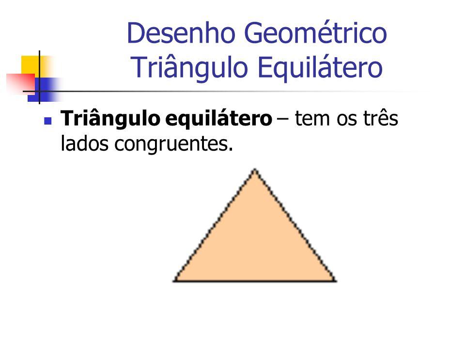Desenho Geométrico Triângulo Equilátero Triângulo equilátero – tem os três lados congruentes.