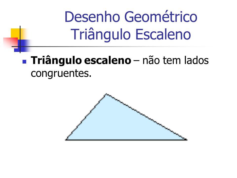Desenho Geométrico Triângulo Escaleno Triângulo escaleno – não tem lados congruentes.
