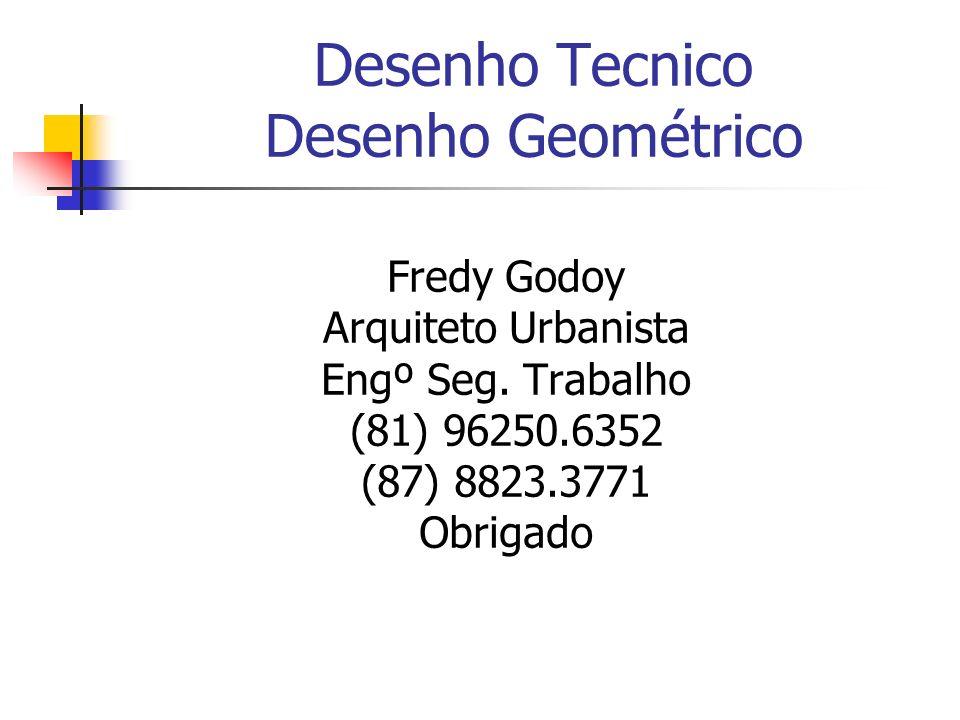Desenho Tecnico Desenho Geométrico Fredy Godoy Arquiteto Urbanista Engº Seg. Trabalho (81) 96250.6352 (87) 8823.3771 Obrigado