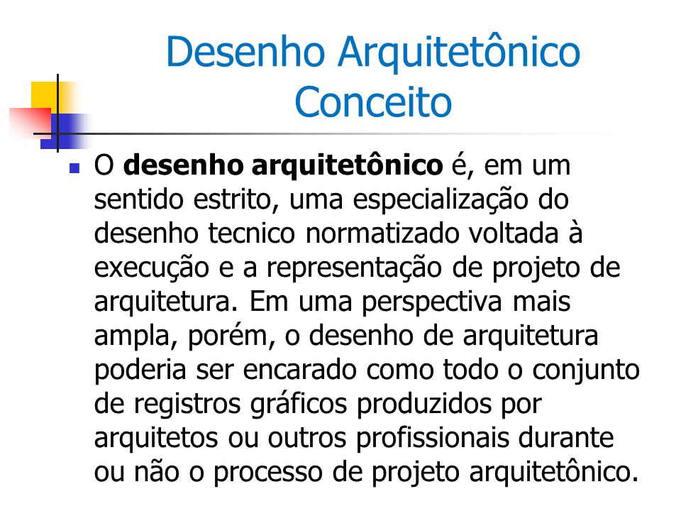 Desenho Arquitetônico Conceito O desenho arquitetônico é, em um sentido estrito, uma especialização do desenho tecnico normatizado voltada à execução