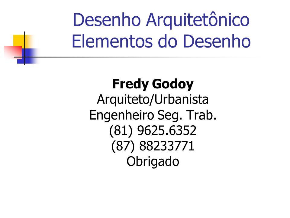 Desenho Arquitetônico Elementos do Desenho Fredy Godoy Arquiteto/Urbanista Engenheiro Seg. Trab. (81) 9625.6352 (87) 88233771 Obrigado