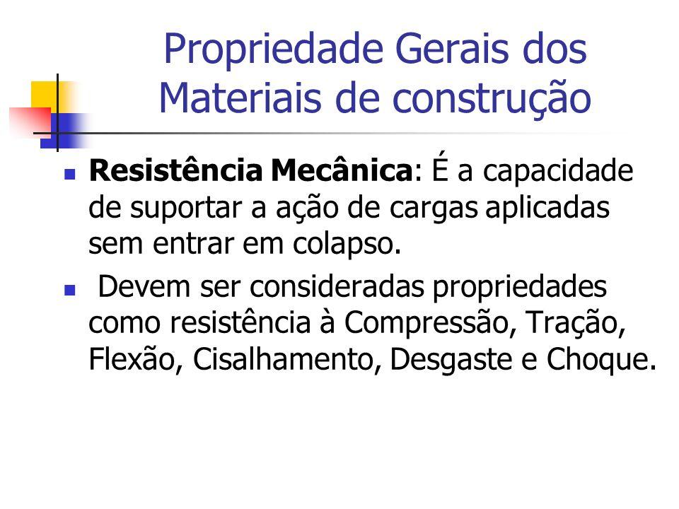 Propriedade Gerais dos Materiais de construção Resistência Mecânica: É a capacidade de suportar a ação de cargas aplicadas sem entrar em colapso. Deve