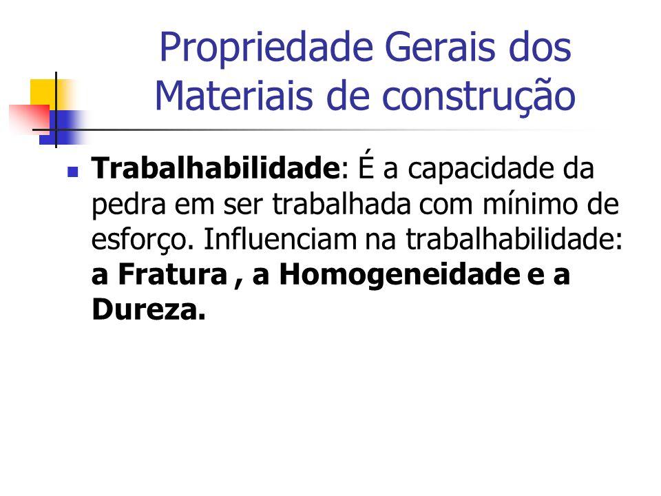 Propriedade Gerais dos Materiais de construção Trabalhabilidade: É a capacidade da pedra em ser trabalhada com mínimo de esforço. Influenciam na traba