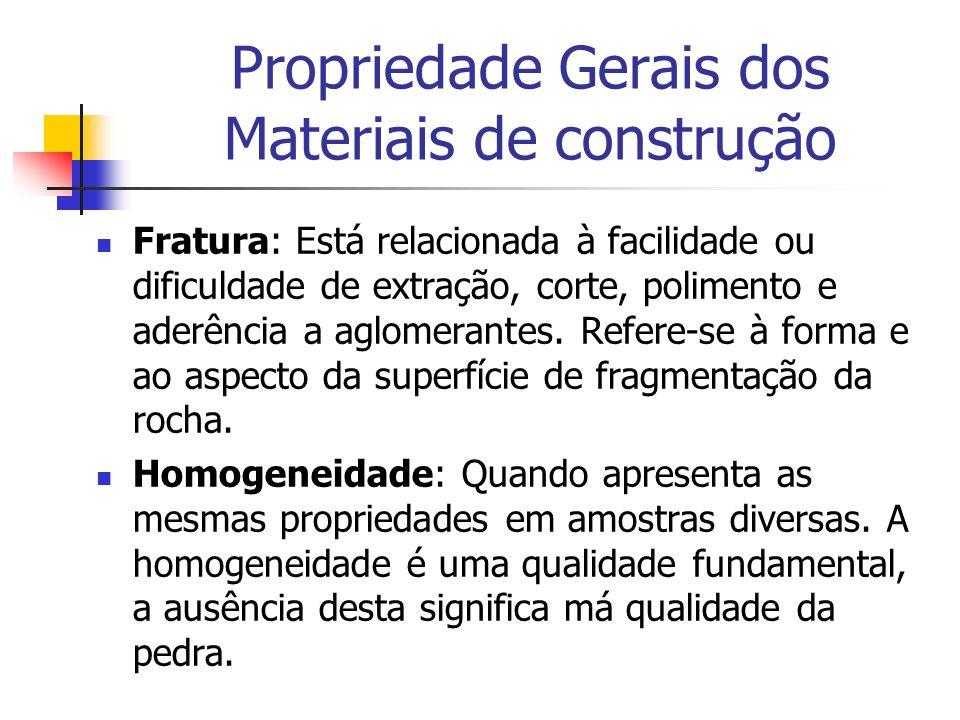 Propriedade Gerais dos Materiais de construção Fratura: Está relacionada à facilidade ou dificuldade de extração, corte, polimento e aderência a aglom