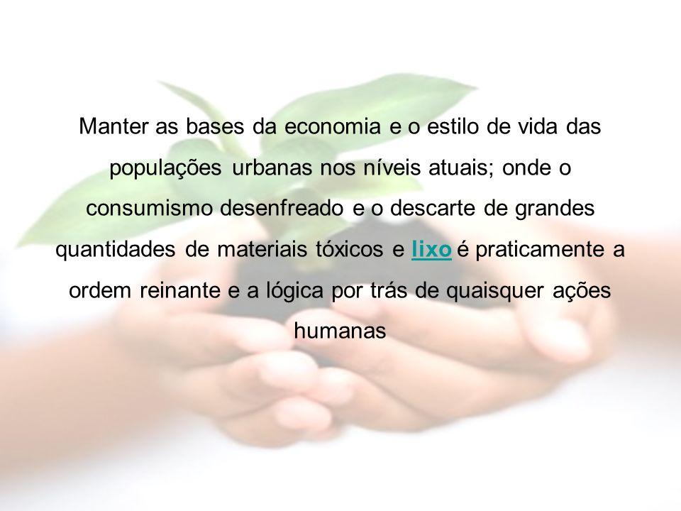Manter as bases da economia e o estilo de vida das populações urbanas nos níveis atuais; onde o consumismo desenfreado e o descarte de grandes quantid