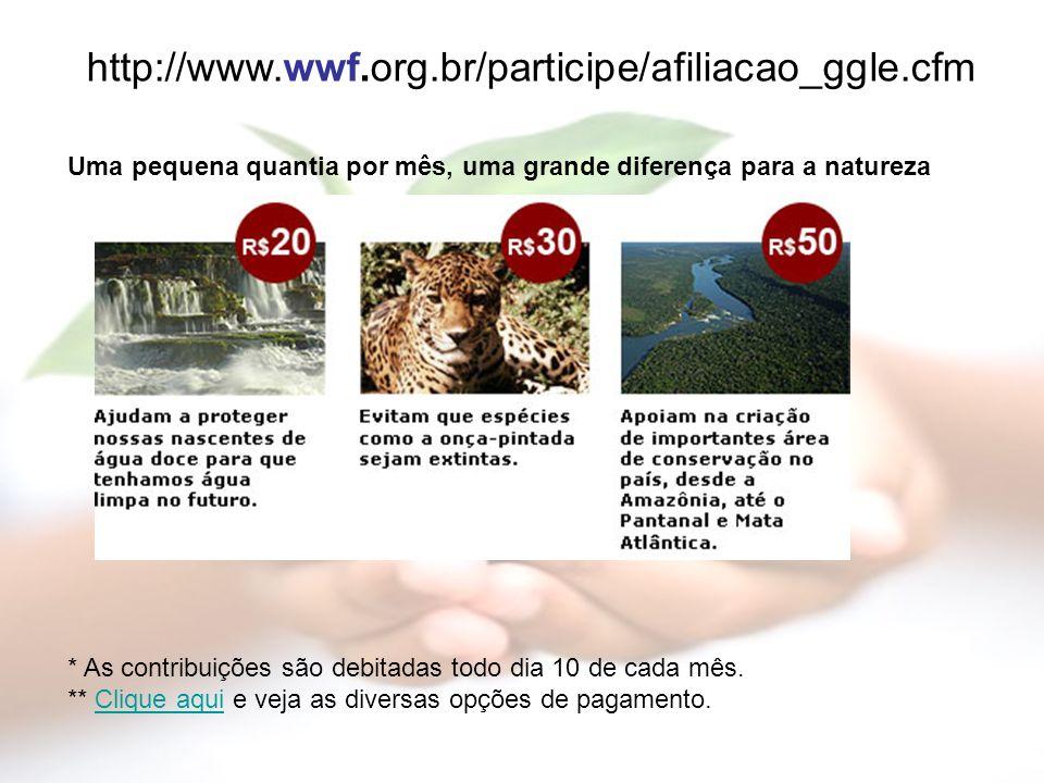 http://www.wwf.org.br/participe/afiliacao_ggle.cfm Uma pequena quantia por mês, uma grande diferença para a natureza * As contribuições são debitadas