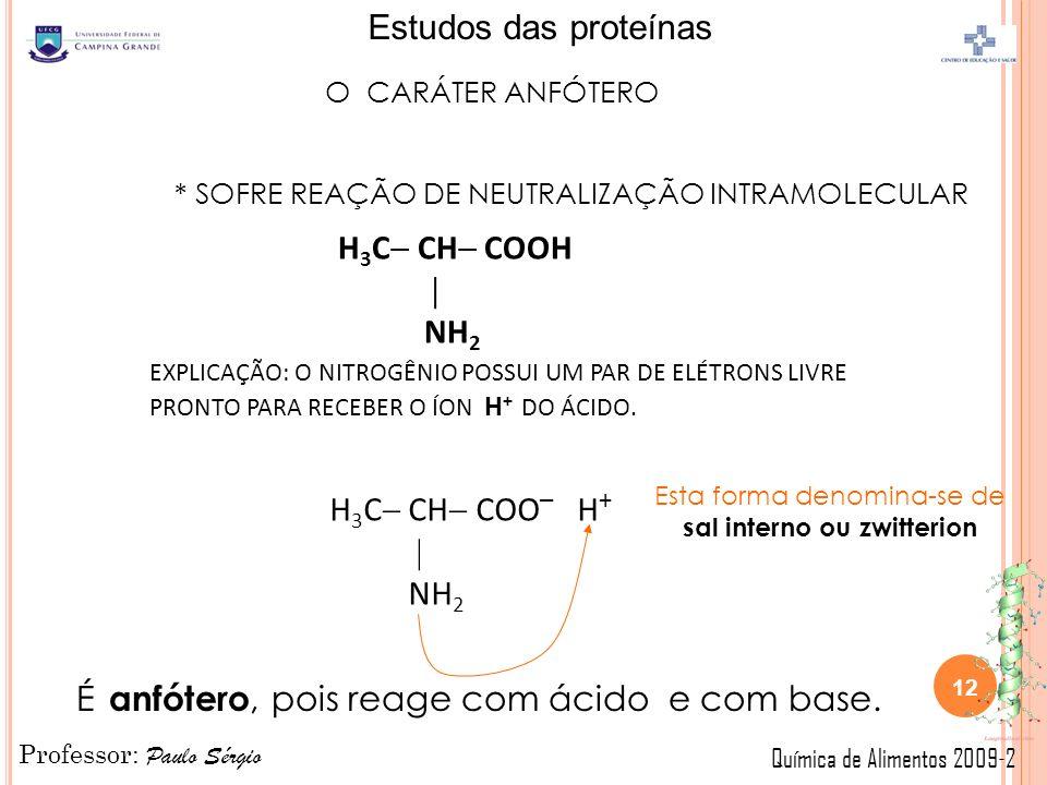 Professor: Paulo Sérgio Química de Alimentos 2009-2 Estudos das proteínas O CARÁTER ANFÓTERO * SOFRE REAÇÃO DE NEUTRALIZAÇÃO INTRAMOLECULAR H 3 C CH COOH NH 2 EXPLICAÇÃO: O NITROGÊNIO POSSUI UM PAR DE ELÉTRONS LIVRE PRONTO PARA RECEBER O ÍON H + DO ÁCIDO.