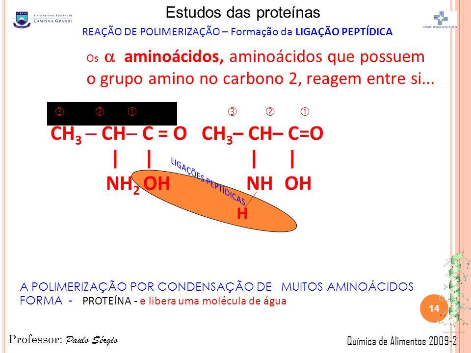 Professor: Paulo Sérgio Química de Alimentos 2009-2 Estudos das proteínas CH 3 CH C = O CH 3 – CH– C=O | | | | NH 2 OH NH OH H Os aminoácidos, aminoácidos que possuem o grupo amino no carbono 2, reagem entre si...