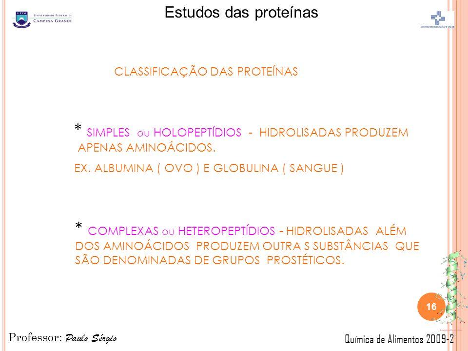 Professor: Paulo Sérgio Química de Alimentos 2009-2 Estudos das proteínas CLASSIFICAÇÃO DAS PROTEÍNAS * SIMPLES ou HOLOPEPTÍDIOS - HIDROLISADAS PRODUZEM APENAS AMINOÁCIDOS.