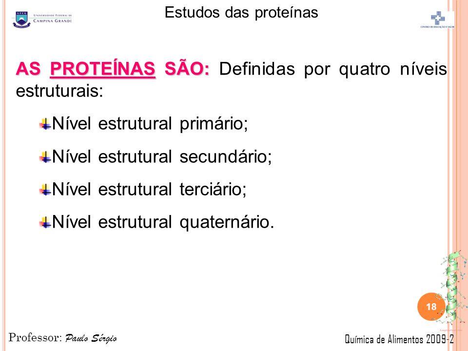 Professor: Paulo Sérgio Química de Alimentos 2009-2 Estudos das proteínas 18 AS PROTEÍNAS SÃO: AS PROTEÍNAS SÃO: Definidas por quatro níveis estruturais: Nível estrutural primário; Nível estrutural secundário; Nível estrutural terciário; Nível estrutural quaternário.