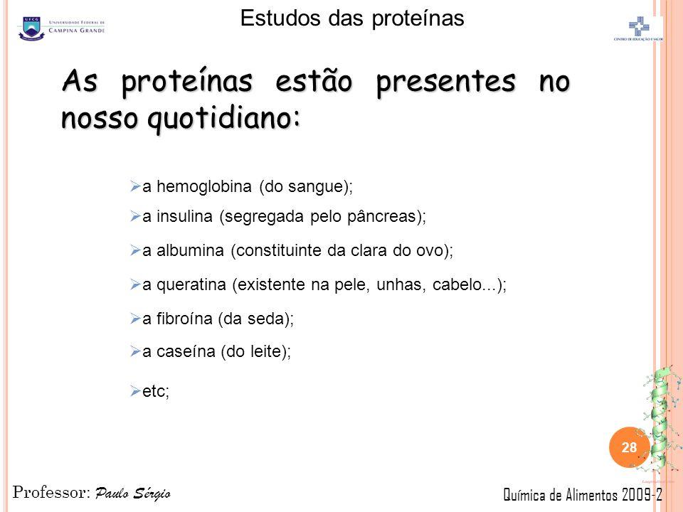 Professor: Paulo Sérgio Química de Alimentos 2009-2 Estudos das proteínas 28 As proteínas estão presentes no nosso quotidiano: a hemoglobina (do sangue); a insulina (segregada pelo pâncreas); a albumina (constituinte da clara do ovo); a queratina (existente na pele, unhas, cabelo...); a fibroína (da seda); a caseína (do leite); etc;
