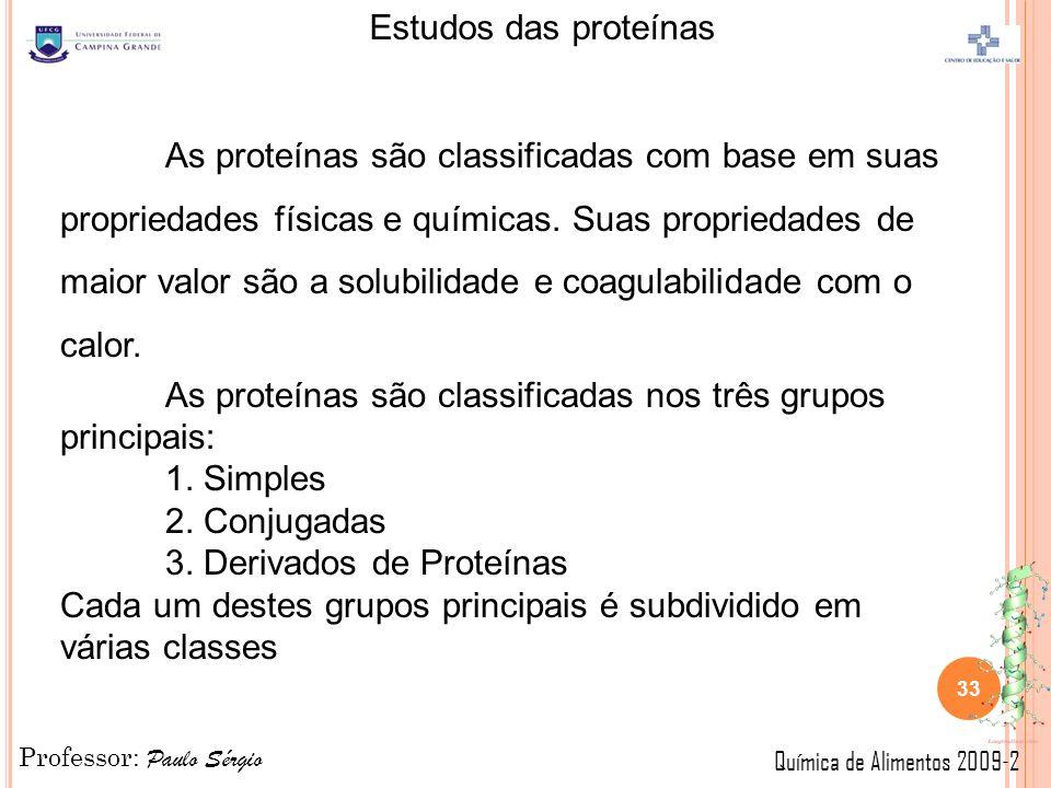 Professor: Paulo Sérgio Química de Alimentos 2009-2 Estudos das proteínas 33 As proteínas são classificadas com base em suas propriedades físicas e químicas.