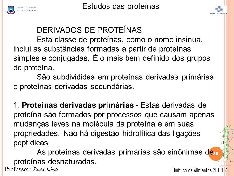 Professor: Paulo Sérgio Química de Alimentos 2009-2 Estudos das proteínas 36 DERIVADOS DE PROTEÍNAS Esta classe de proteínas, como o nome insinua, inclui as substâncias formadas a partir de proteínas simples e conjugadas.