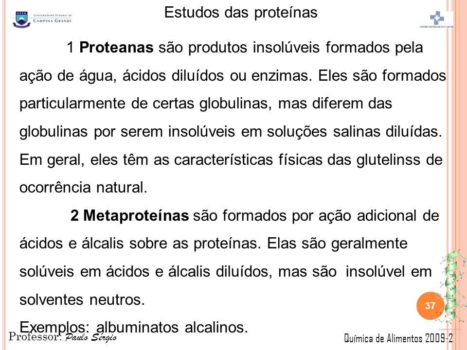 Professor: Paulo Sérgio Química de Alimentos 2009-2 Estudos das proteínas 37 1 Proteanas são produtos insolúveis formados pela ação de água, ácidos diluídos ou enzimas.