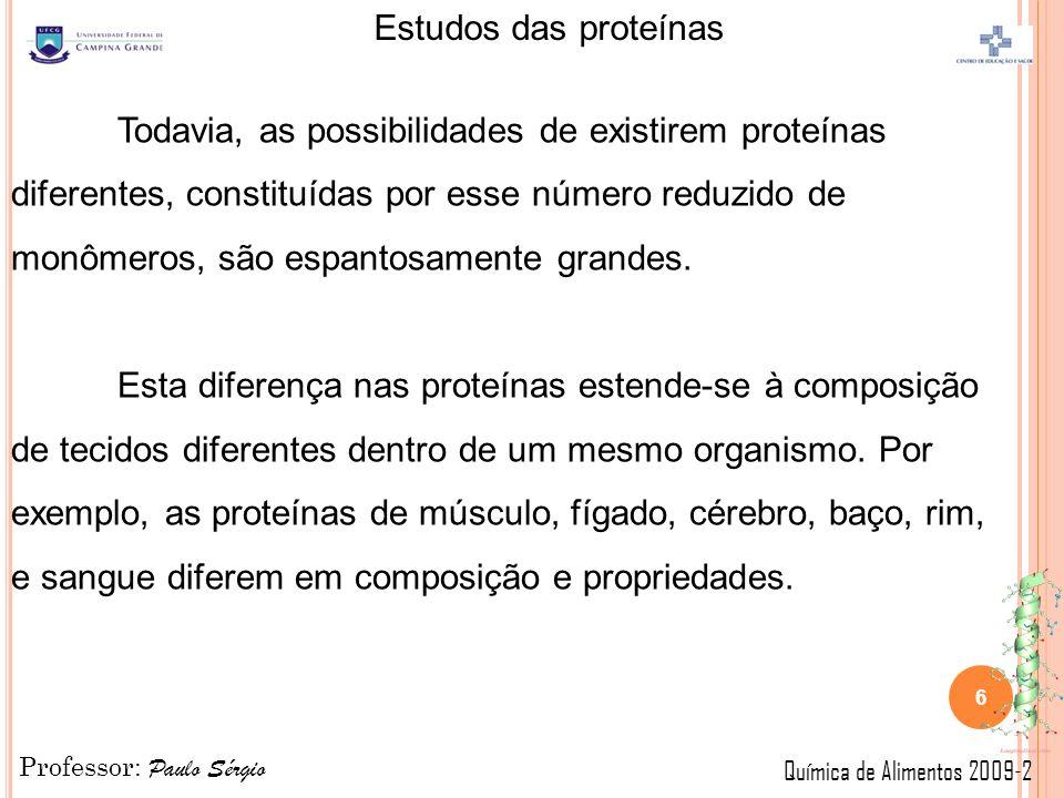 Professor: Paulo Sérgio Química de Alimentos 2009-2 Estudos das proteínas Todavia, as possibilidades de existirem proteínas diferentes, constituídas por esse número reduzido de monômeros, são espantosamente grandes.