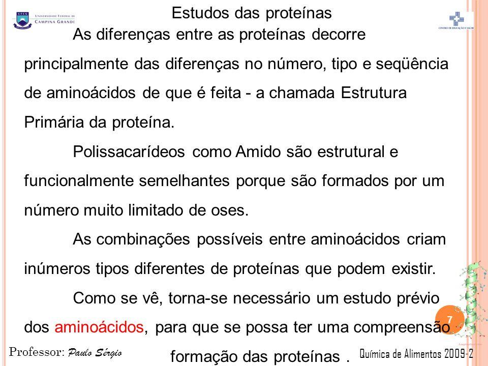 Professor: Paulo Sérgio Química de Alimentos 2009-2 Estudos das proteínas As diferenças entre as proteínas decorre principalmente das diferenças no número, tipo e seqüência de aminoácidos de que é feita - a chamada Estrutura Primária da proteína.