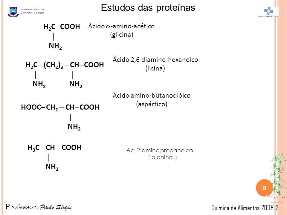 Professor: Paulo Sérgio Química de Alimentos 2009-2 Estudos das proteínas H 2 C COOH NH 2 H 2 C (CH 2 ) 3 CH COOH NH 2 NH 2 Ácido -amino-acético (glicina) Ácido 2,6 diamino-hexanóico (lisina) HOOC– CH 2 CH COOH NH 2 Ácido amino-butanodióico (aspártico) H 3 C CH COOH NH 2 Ac.