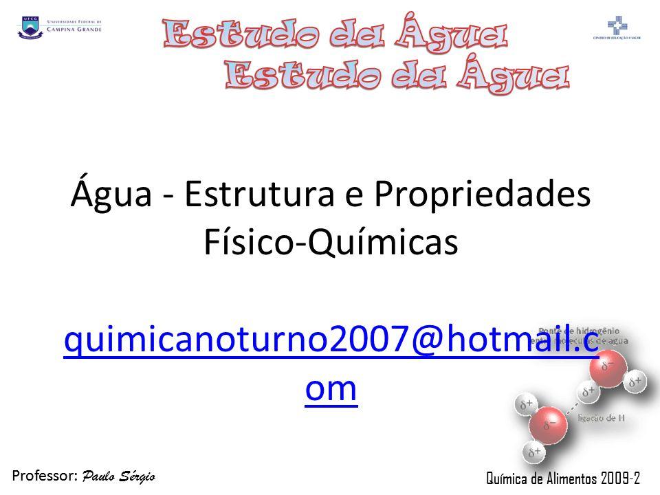 Professor: Paulo Sérgio Química de Alimentos 2009-2 Professor: Paulo Sérgio Química de Alimentos 2009-2 Água - Estrutura e Propriedades Físico-Química