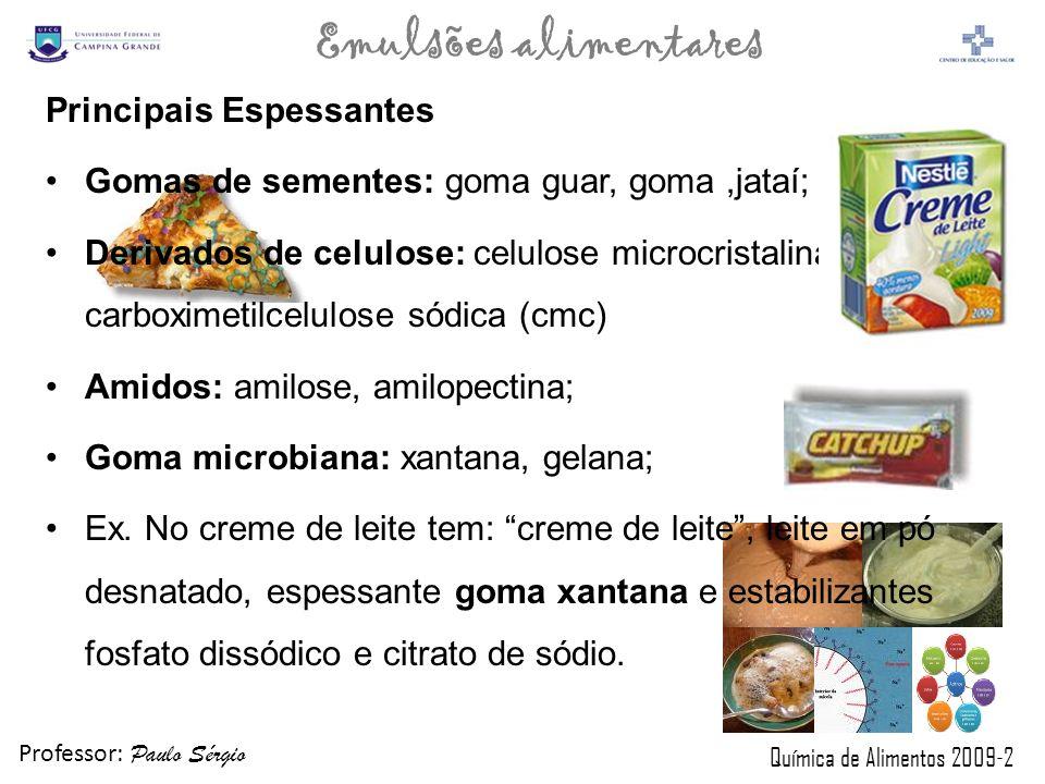 Professor: Paulo Sérgio Química de Alimentos 2009-2 Emulsões alimentares Principais Espessantes Gomas de sementes: goma guar, goma,jataí; Derivados de