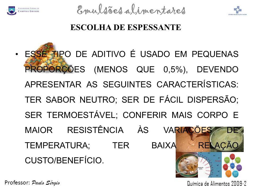 Professor: Paulo Sérgio Química de Alimentos 2009-2 Emulsões alimentares ESCOLHA DE ESPESSANTE ESSE TIPO DE ADITIVO É USADO EM PEQUENAS PROPORÇÕES (ME