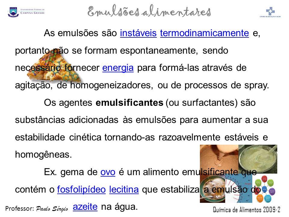 Professor: Paulo Sérgio Química de Alimentos 2009-2 Emulsões alimentares ESCOLHA DE ESPESSANTE ESSE TIPO DE ADITIVO É USADO EM PEQUENAS PROPORÇÕES (MENOS QUE 0,5%), DEVENDO APRESENTAR AS SEGUINTES CARACTERÍSTICAS: TER SABOR NEUTRO; SER DE FÁCIL DISPERSÃO; SER TERMOESTÁVEL; CONFERIR MAIS CORPO E MAIOR RESISTÊNCIA ÀS VARIAÇÕES DE TEMPERATURA; TER BAIXA RELAÇÃO CUSTO/BENEFÍCIO.