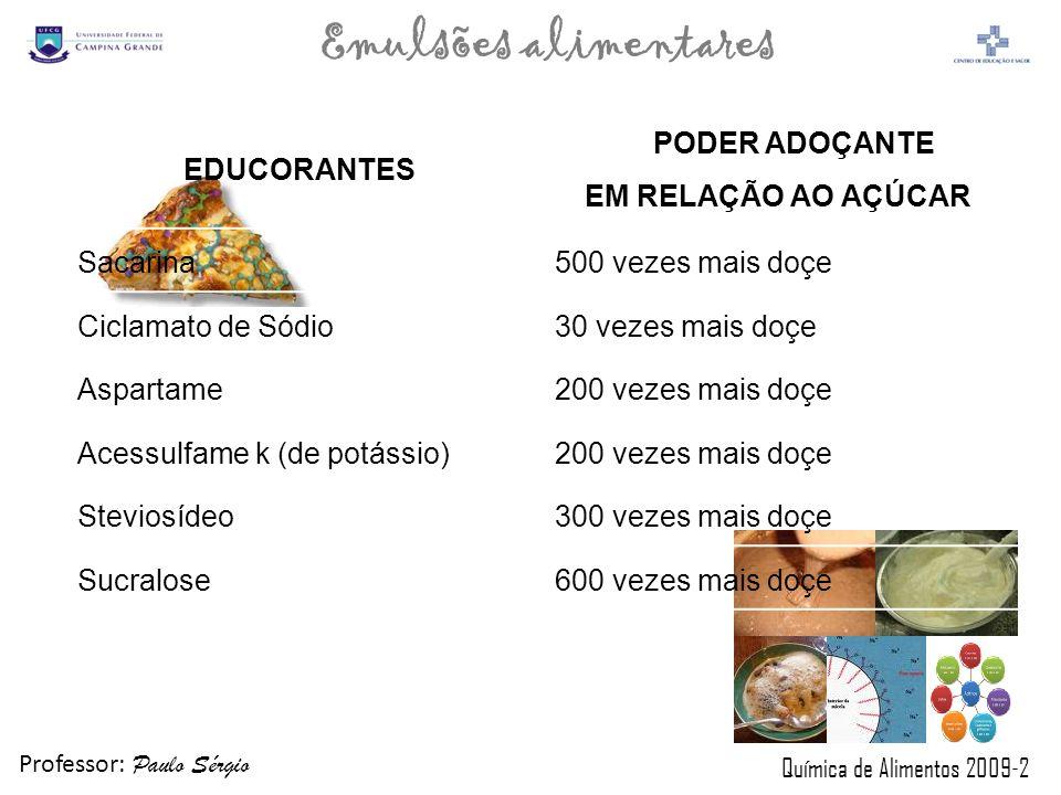 Professor: Paulo Sérgio Química de Alimentos 2009-2 Emulsões alimentares EDUCORANTES PODER ADOÇANTE EM RELAÇÃO AO AÇÚCAR Sacarina500 vezes mais doçe C