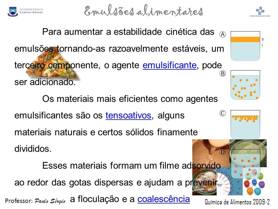 Professor: Paulo Sérgio Química de Alimentos 2009-2 Emulsões alimentares O tipo de emulsão formada quando dois líquidos imiscíveis são homogeneizados depende dos volumes relativos das duas fases e da natureza do agente emulsificante.