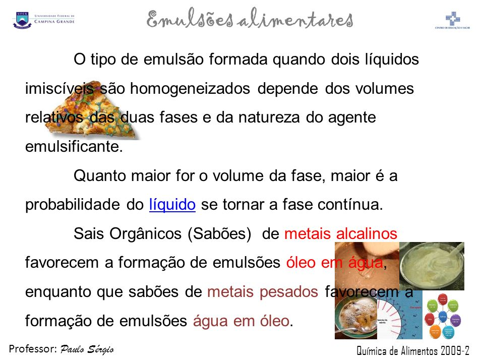 Professor: Paulo Sérgio Química de Alimentos 2009-2 Emulsões alimentares A fase na qual o agente emulsificante é mais solúvel tende a ser a fase contínua.