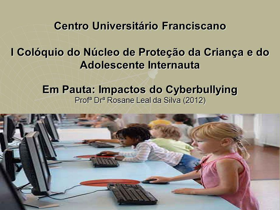 Centro Universitário Franciscano I Colóquio do Núcleo de Proteção da Criança e do Adolescente Internauta Em Pauta: Impactos do Cyberbullying Profª Drª