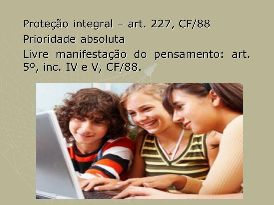 Proteção integral – art. 227, CF/88 Prioridade absoluta Livre manifestação do pensamento: art. 5º, inc. IV e V, CF/88.