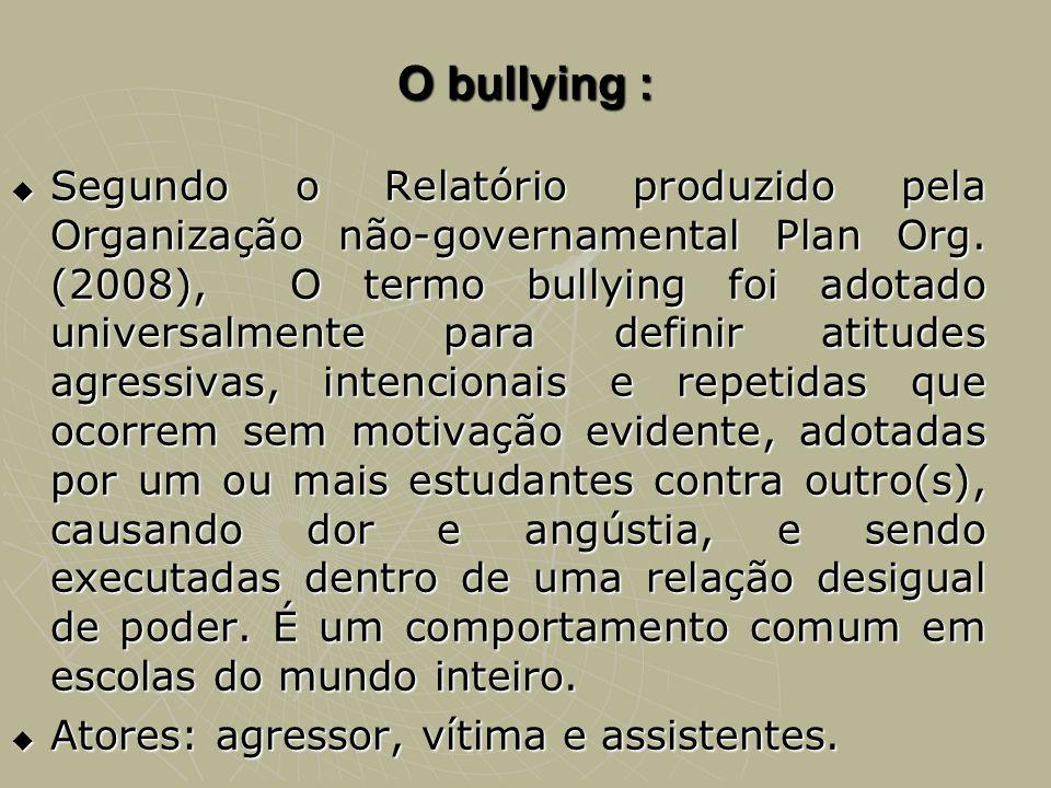 O bullying : Segundo o Relatório produzido pela Organização não-governamental Plan Org. (2008), O termo bullying foi adotado universalmente para defin