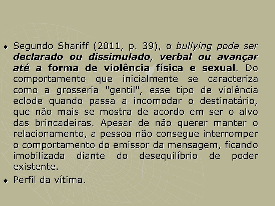 Segundo Shariff (2011, p. 39), o bullying pode ser declarado ou dissimulado, verbal ou avançar até a forma de violência física e sexual. Do comportame