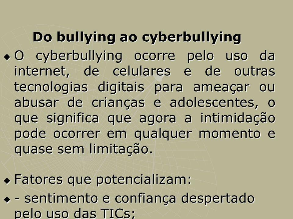 Do bullying ao cyberbullying O cyberbullying ocorre pelo uso da internet, de celulares e de outras tecnologias digitais para ameaçar ou abusar de cria
