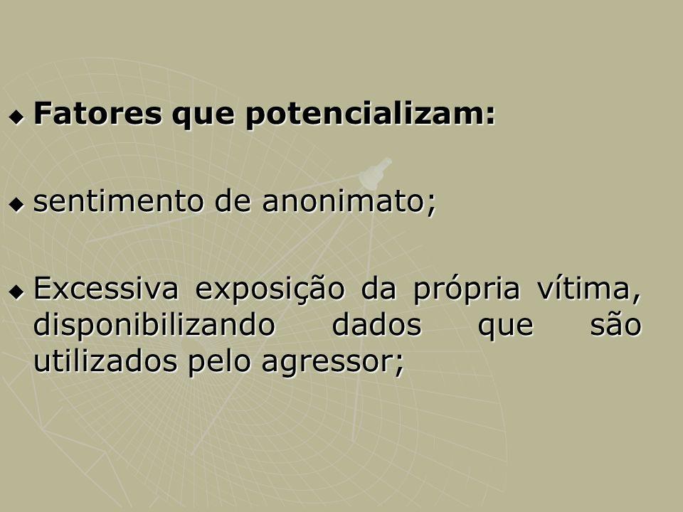 Fatores que potencializam: Fatores que potencializam: sentimento de anonimato; sentimento de anonimato; Excessiva exposição da própria vítima, disponi