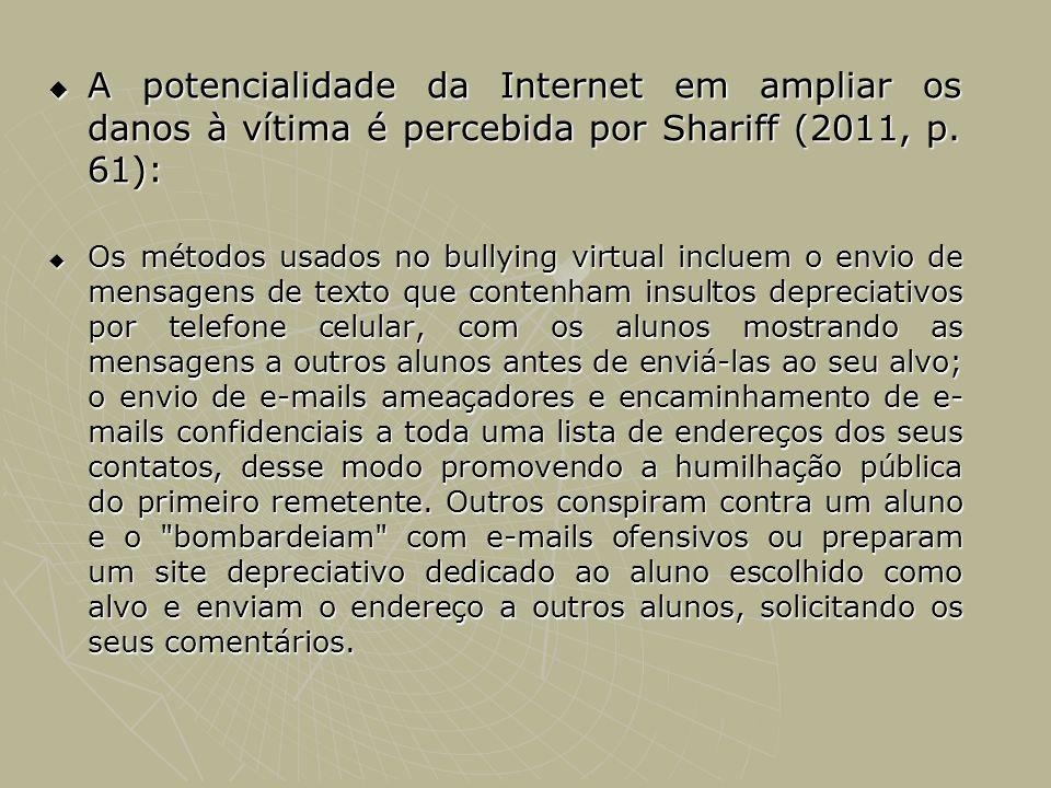 A potencialidade da Internet em ampliar os danos à vítima é percebida por Shariff (2011, p. 61): A potencialidade da Internet em ampliar os danos à ví