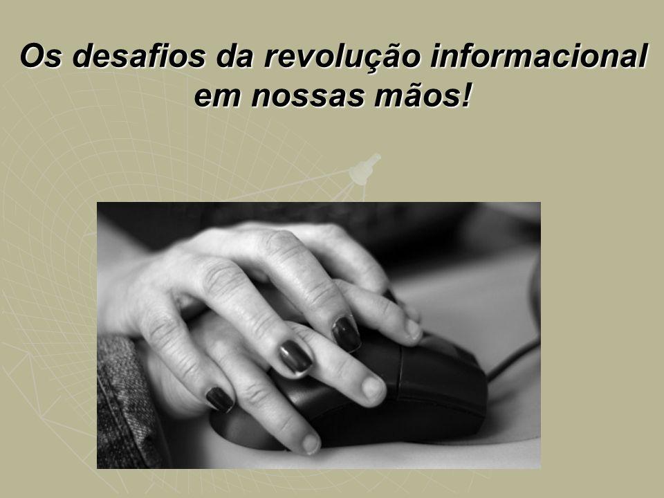 Os desafios da revolução informacional em nossas mãos!