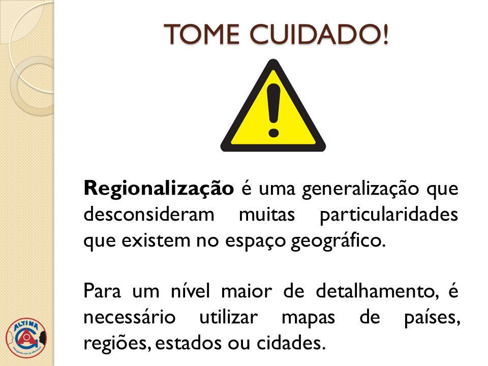 TOME CUIDADO! Regionalização é uma generalização que desconsideram muitas particularidades que existem no espaço geográfico. Para um nível maior de de