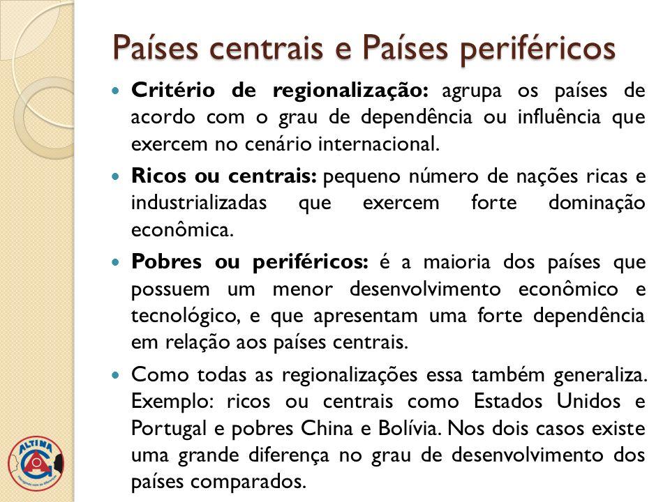 Países centrais e Países periféricos Critério de regionalização: agrupa os países de acordo com o grau de dependência ou influência que exercem no cen