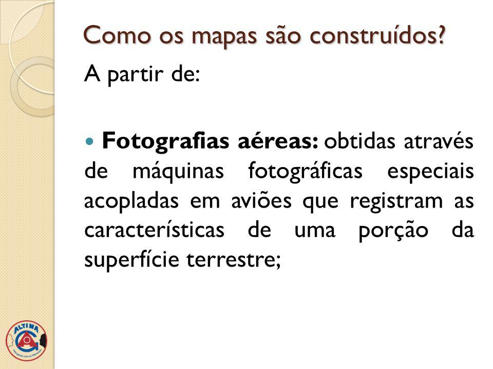 Como os mapas são construídos? A partir de: Fotografias aéreas: obtidas através de máquinas fotográficas especiais acopladas em aviões que registram a