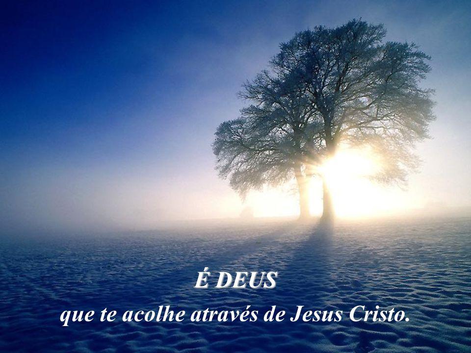 É DEUS que te acolhe através de Jesus Cristo.
